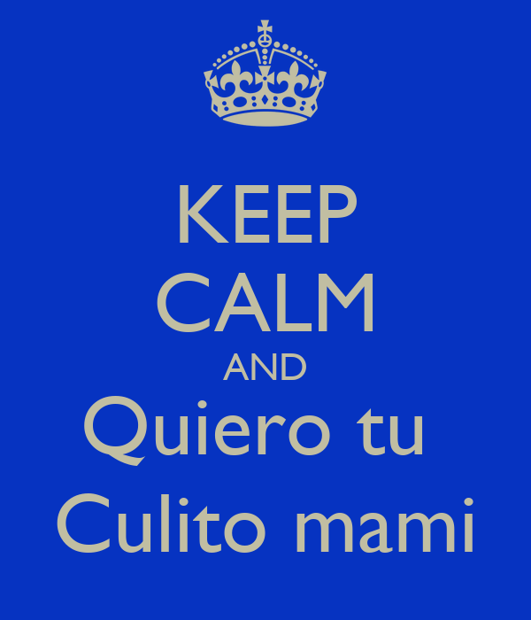 KEEP CALM AND Quiero tu  Culito mami