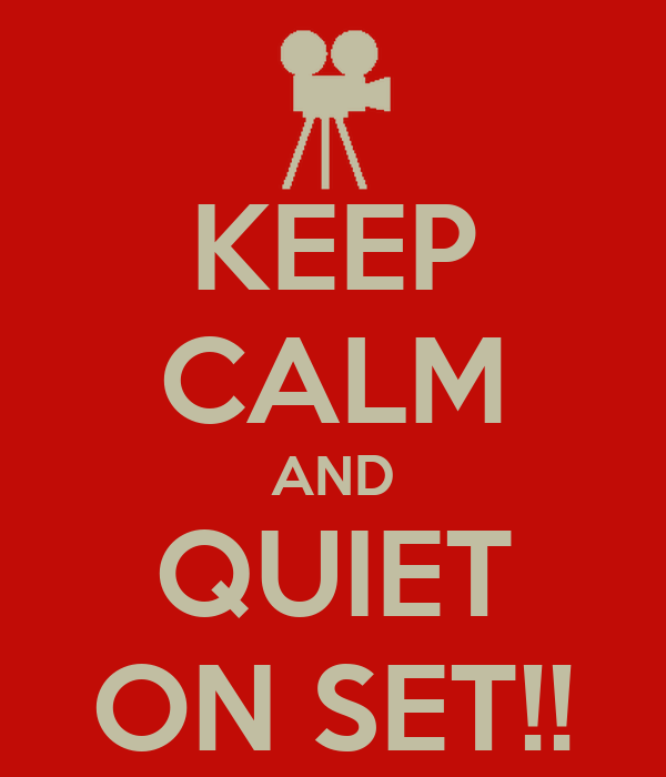 KEEP CALM AND QUIET ON SET!!