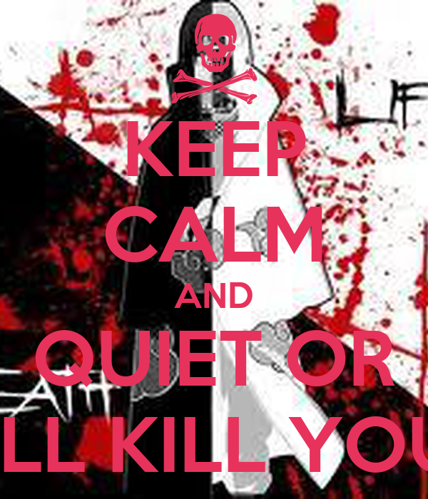 KEEP CALM AND QUIET OR I'LL KILL YOU