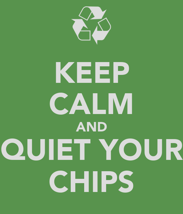 KEEP CALM AND QUIET YOUR CHIPS