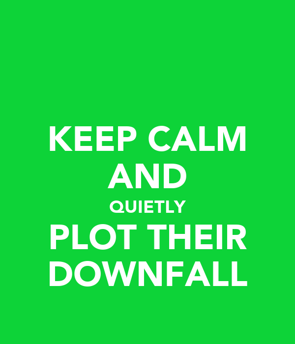 KEEP CALM AND QUIETLY PLOT THEIR DOWNFALL