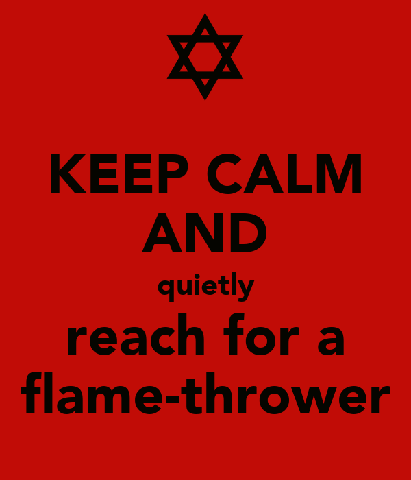 KEEP CALM AND quietly reach for a flame-thrower