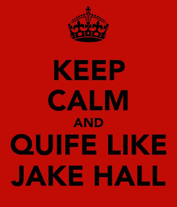 KEEP CALM AND QUIFE LIKE JAKE HALL