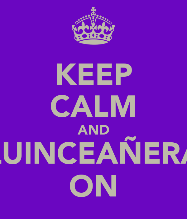KEEP CALM AND QUINCEAÑERA  ON