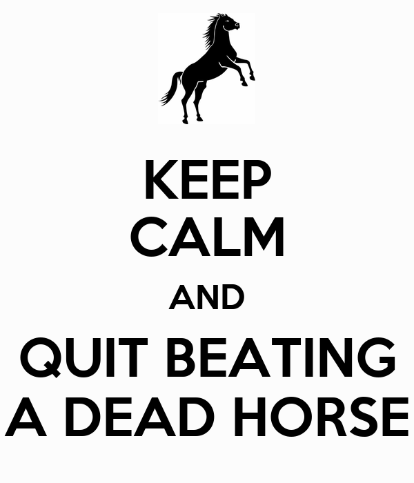 KEEP CALM AND QUIT BEATING A DEAD HORSE
