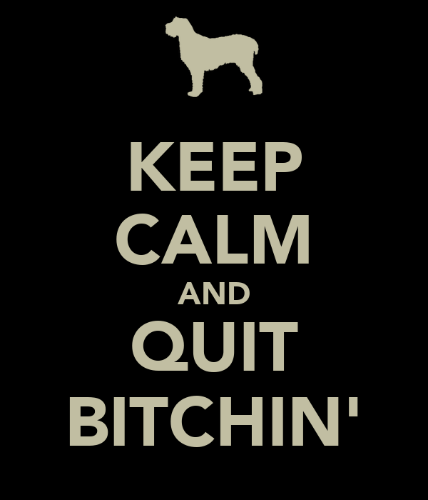 KEEP CALM AND QUIT BITCHIN'