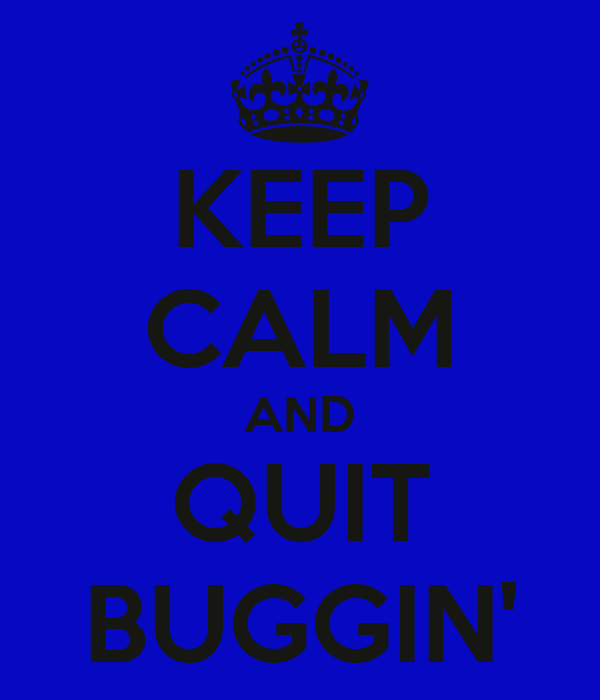 KEEP CALM AND QUIT BUGGIN'