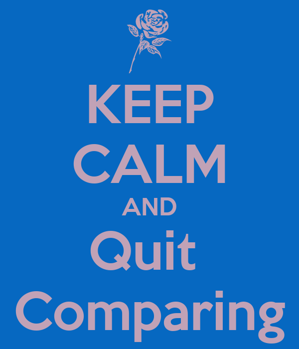 KEEP CALM AND Quit  Comparing