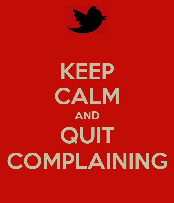 KEEP CALM AND QUIT COMPLAINING