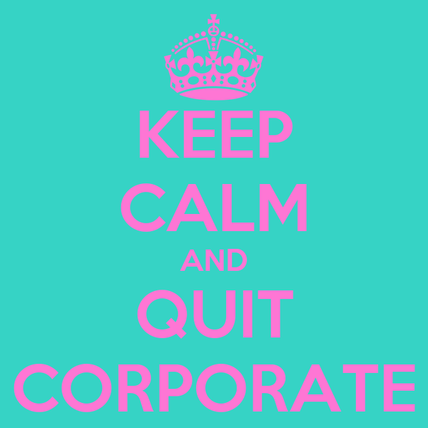 KEEP CALM AND QUIT CORPORATE