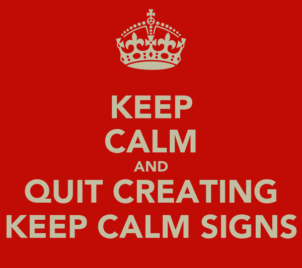 KEEP CALM AND QUIT CREATING KEEP CALM SIGNS