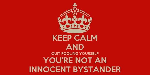 KEEP CALM AND QUIT FOOLING YOURSELF YOU'RE NOT AN INNOCENT BYSTANDER