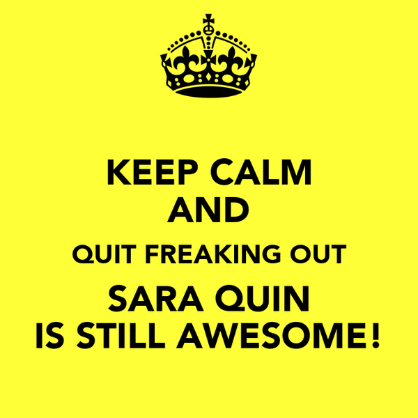 KEEP CALM AND QUIT FREAKING OUT SARA QUIN IS STILL AWESOME!