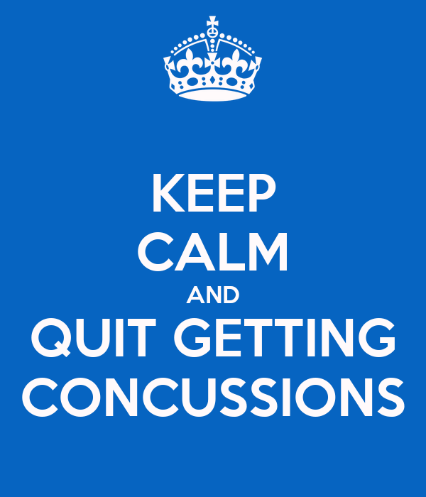 KEEP CALM AND QUIT GETTING CONCUSSIONS