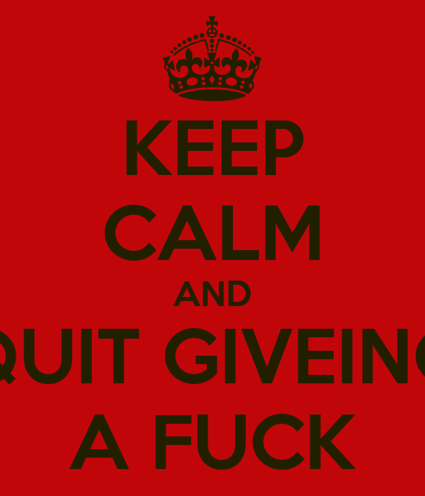 KEEP CALM AND QUIT GIVEING A FUCK