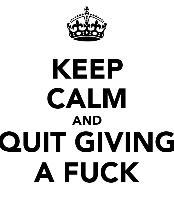 KEEP CALM AND QUIT GIVING A FUCK