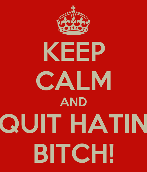 KEEP CALM AND QUIT HATIN BITCH!
