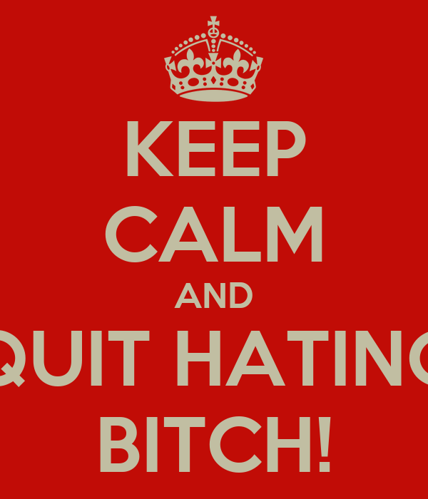 KEEP CALM AND QUIT HATING BITCH!