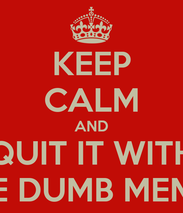 KEEP CALM AND QUIT IT WITH THE DUMB MEMES