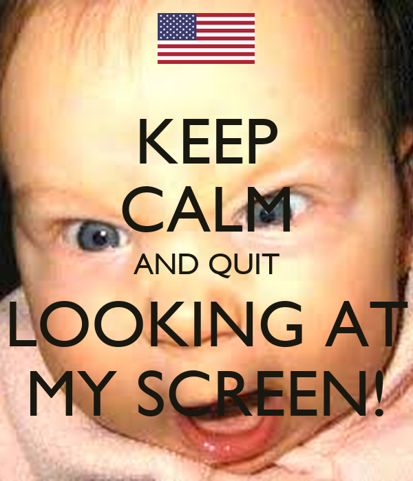 KEEP CALM AND QUIT LOOKING AT MY SCREEN!