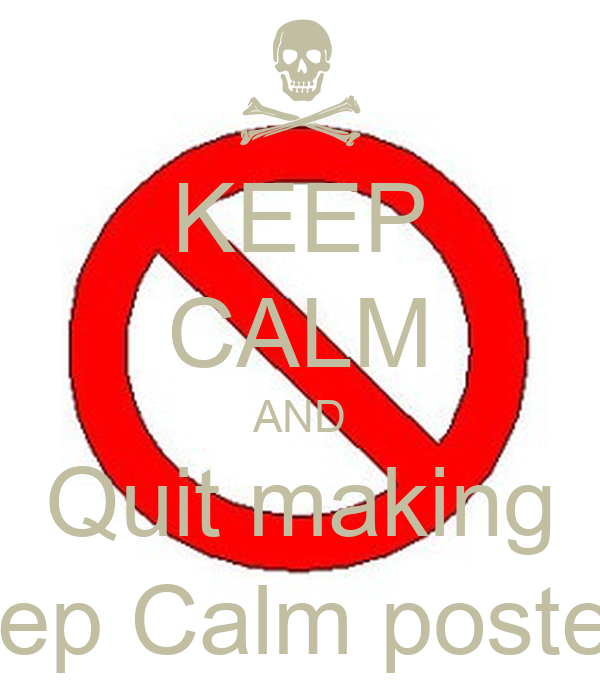 KEEP CALM AND Quit making Keep Calm posters!