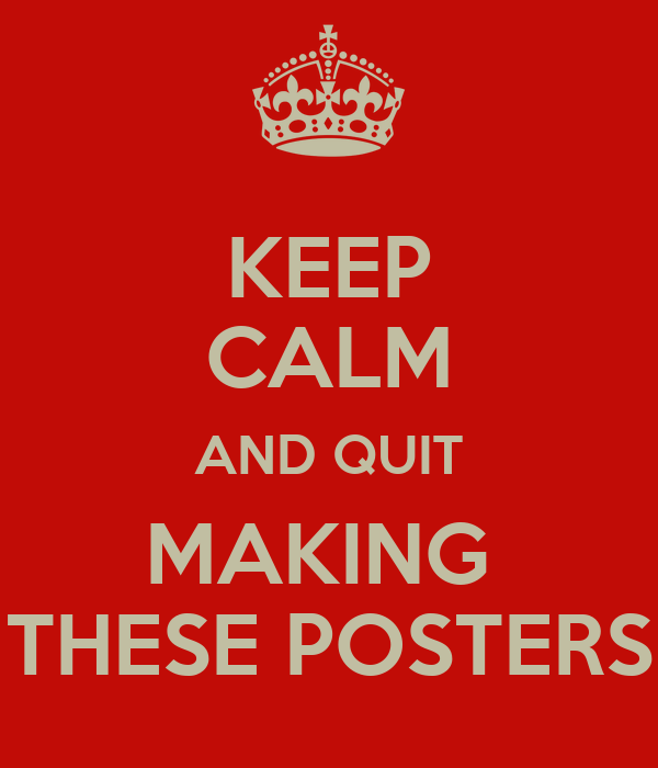KEEP CALM AND QUIT MAKING  THESE POSTERS