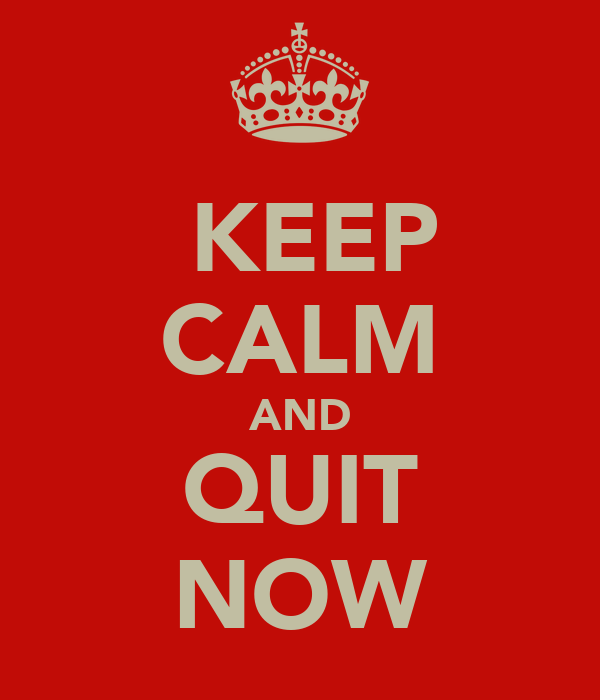 KEEP CALM AND QUIT NOW