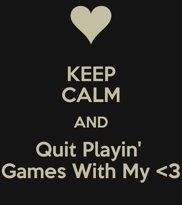 KEEP CALM AND Quit Playin'  Games With My <3