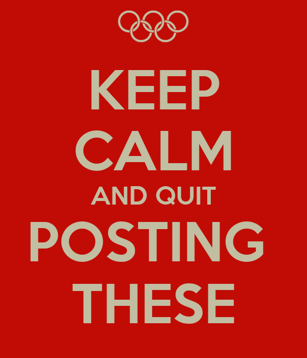 KEEP CALM AND QUIT POSTING  THESE