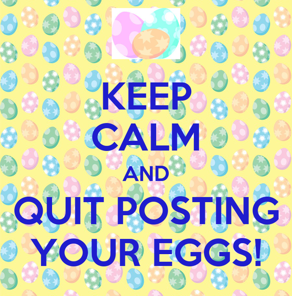 KEEP CALM AND QUIT POSTING YOUR EGGS!