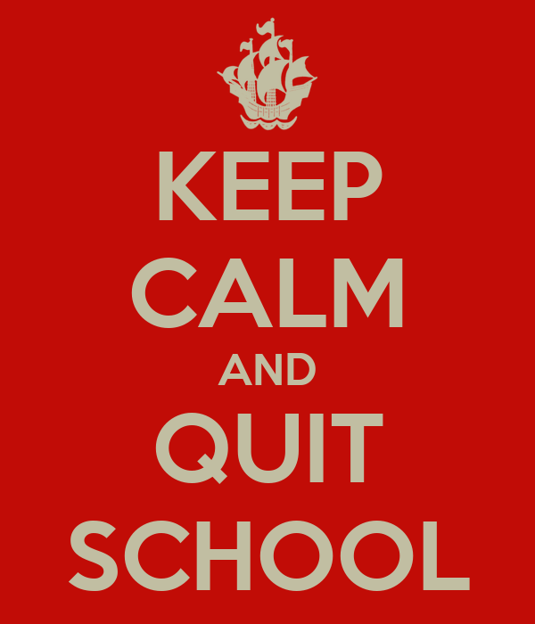 KEEP CALM AND QUIT SCHOOL