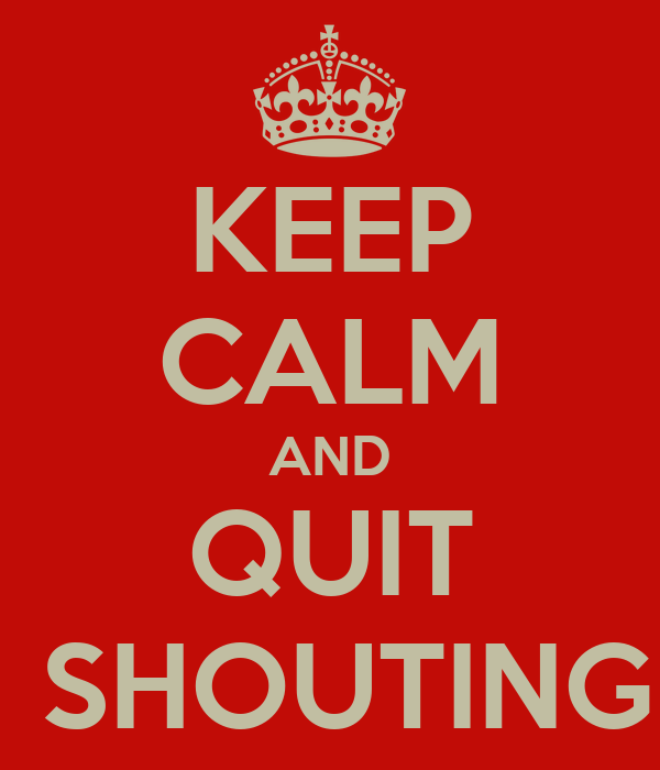 KEEP CALM AND QUIT  SHOUTING