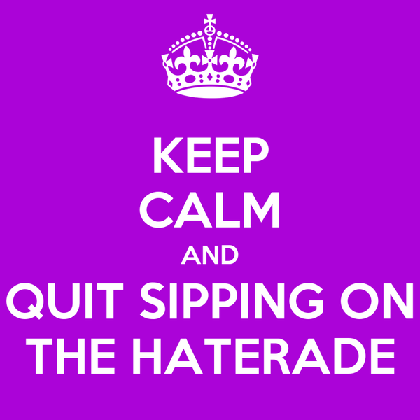 KEEP CALM AND QUIT SIPPING ON THE HATERADE