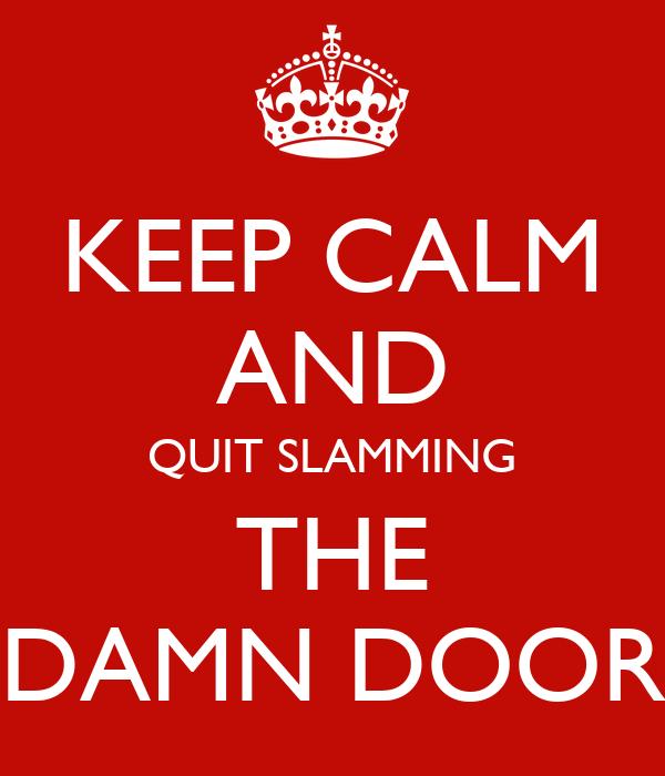 KEEP CALM AND QUIT SLAMMING THE DAMN DOOR  sc 1 st  Keep Calm-o-Matic & KEEP CALM AND QUIT SLAMMING THE DAMN DOOR Poster | Mitch | Keep Calm ...