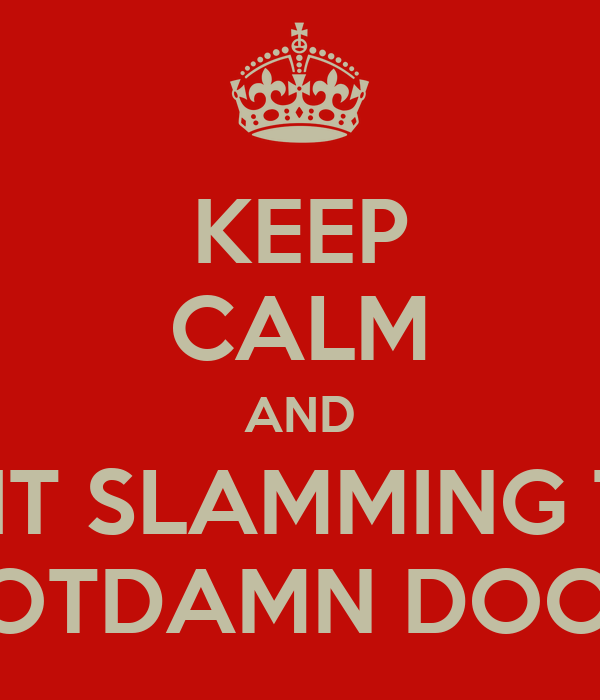 KEEP CALM AND QUIT SLAMMING THE GOTDAMN DOOR!  sc 1 st  Keep Calm-o-Matic & KEEP CALM AND QUIT SLAMMING THE GOTDAMN DOOR! Poster | shane | Keep ...