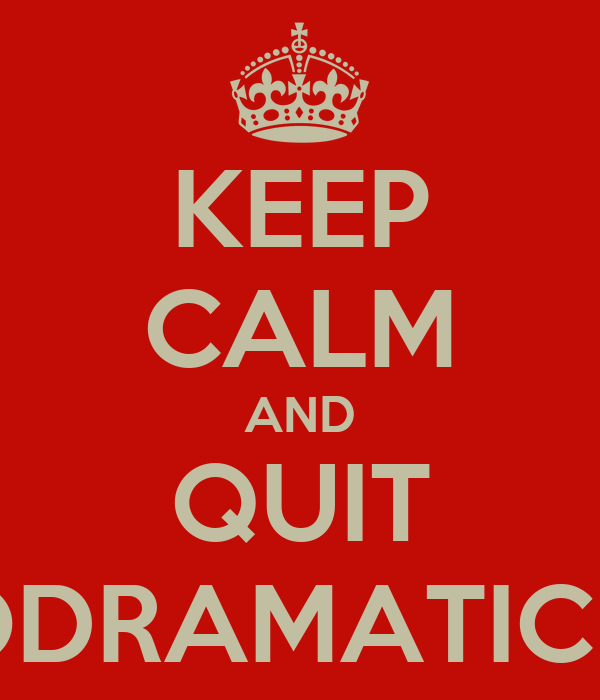 KEEP CALM AND QUIT THE MELODRAMATIC BULLSHIT