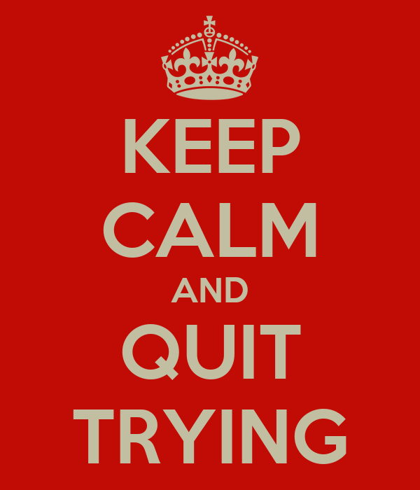 KEEP CALM AND QUIT TRYING