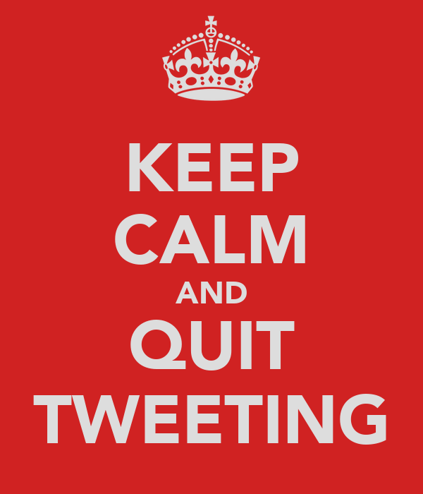 KEEP CALM AND QUIT TWEETING