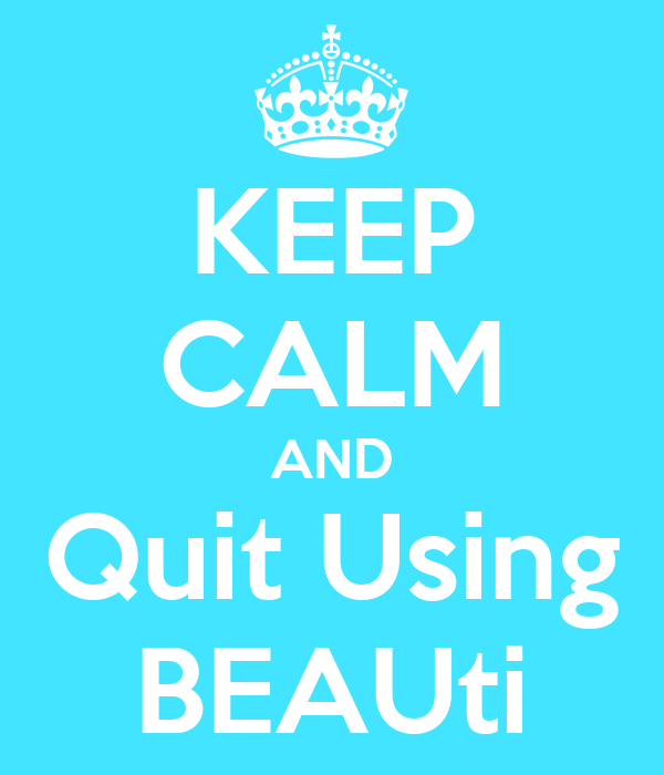 KEEP CALM AND Quit Using BEAUti