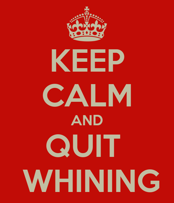 KEEP CALM AND QUIT   WHINING