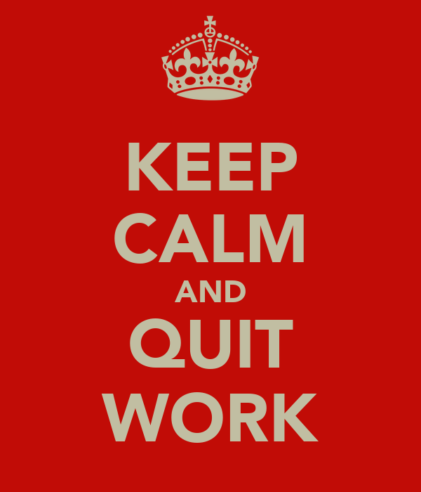 KEEP CALM AND QUIT WORK