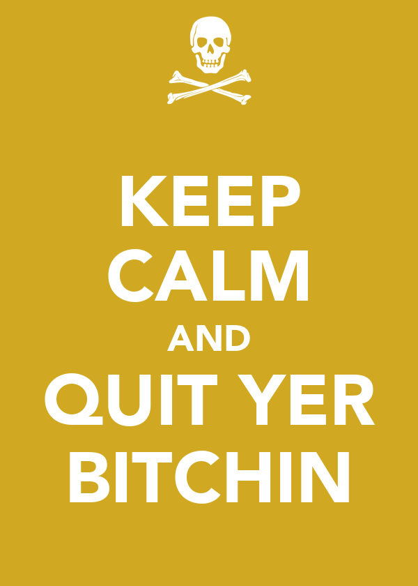 KEEP CALM AND QUIT YER BITCHIN