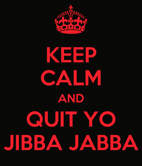 KEEP CALM AND QUIT YO JIBBA JABBA
