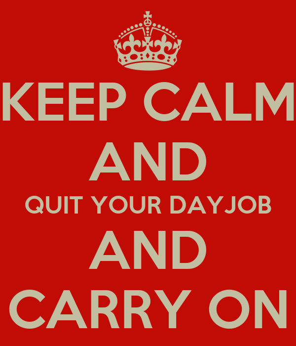 KEEP CALM AND QUIT YOUR DAYJOB AND CARRY ON