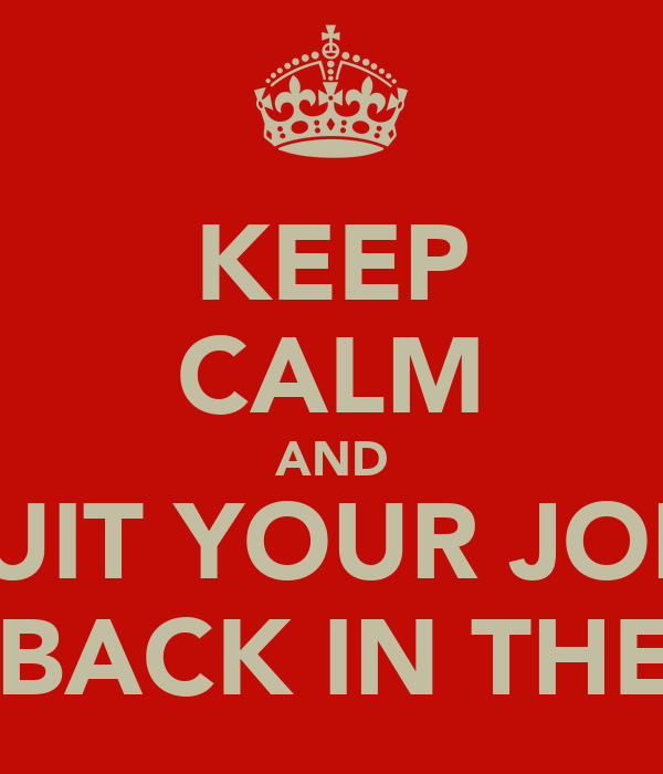 KEEP CALM AND QUIT YOUR JOBS AND GET BACK IN THE KITCHEN