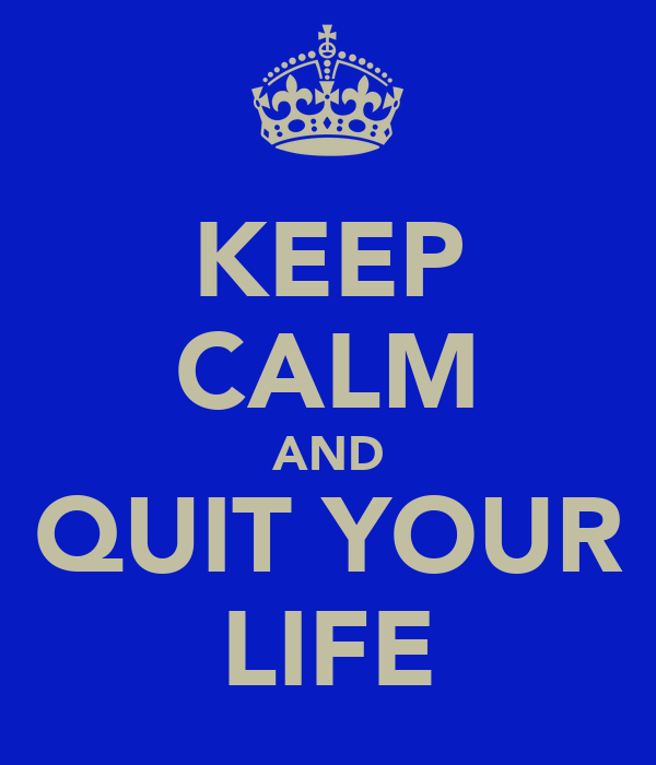 KEEP CALM AND QUIT YOUR LIFE