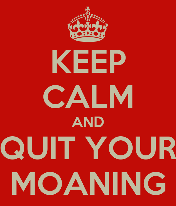 KEEP CALM AND QUIT YOUR MOANING