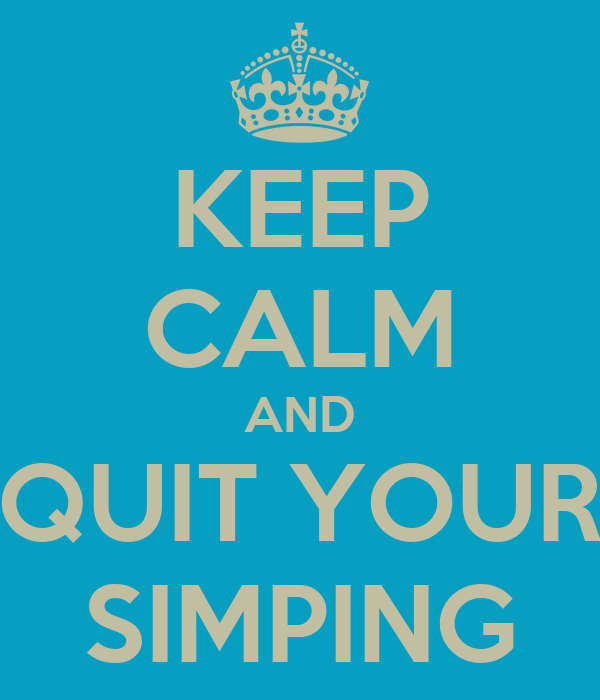 KEEP CALM AND QUIT YOUR SIMPING