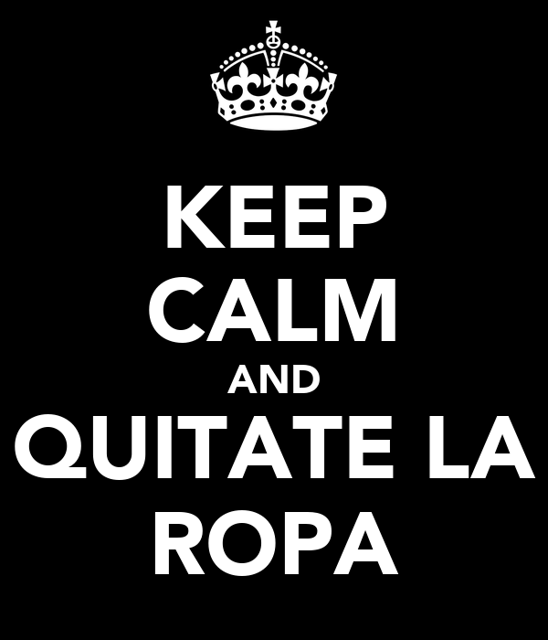 KEEP CALM AND QUITATE LA ROPA