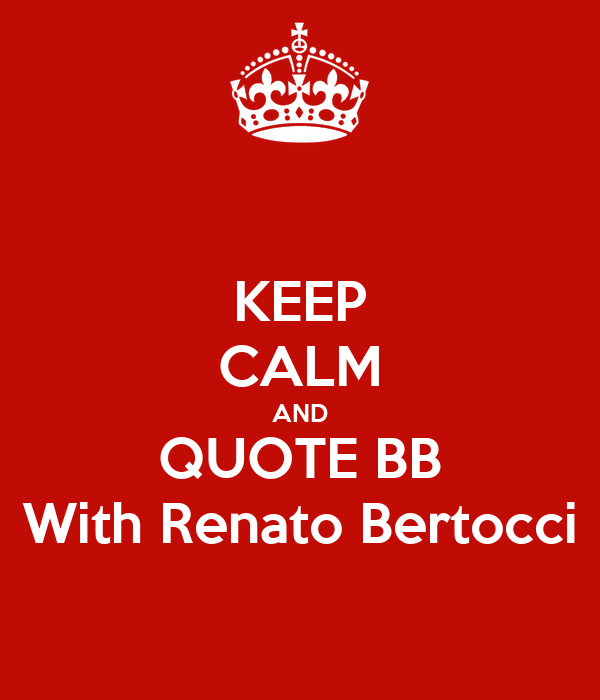 KEEP CALM AND QUOTE BB With Renato Bertocci